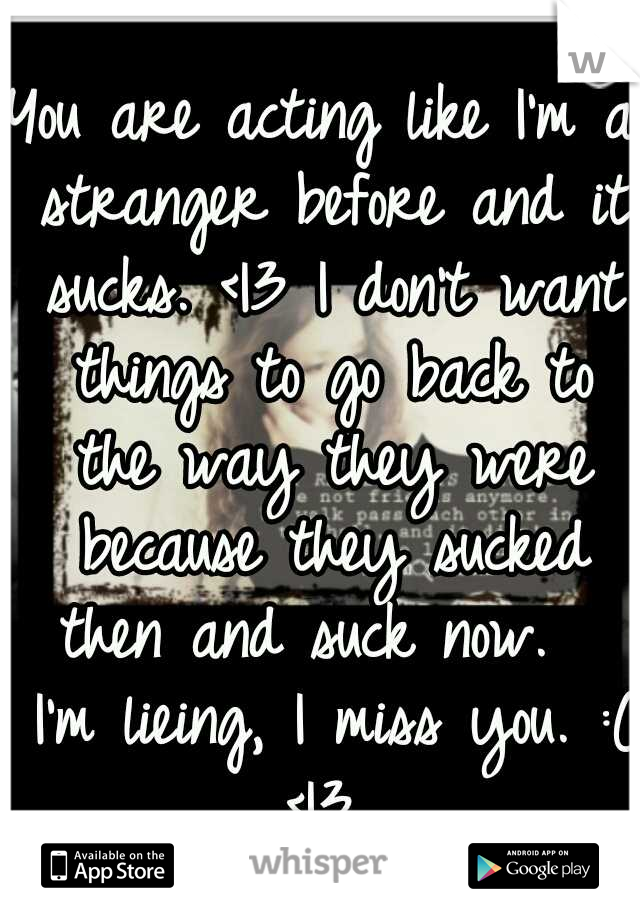 You are acting like I'm a stranger before and it sucks. <|3 I don't want things to go back to the way they were because they sucked then and suck now.   I'm lieing, I miss you. :( <|3