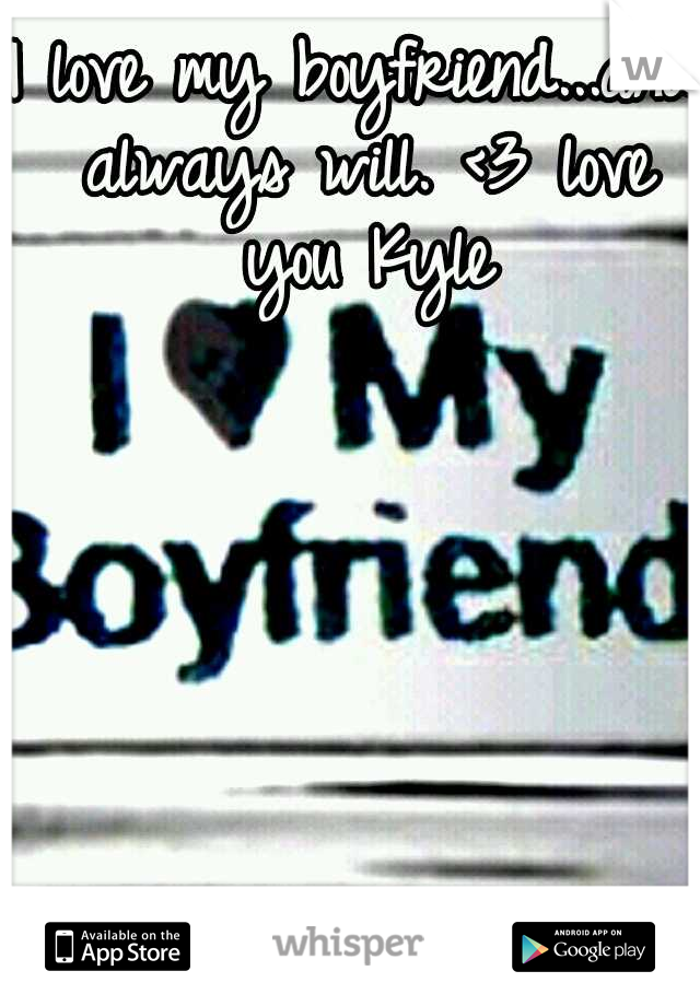 I love my boyfriend...and always will. <3 love you Kyle