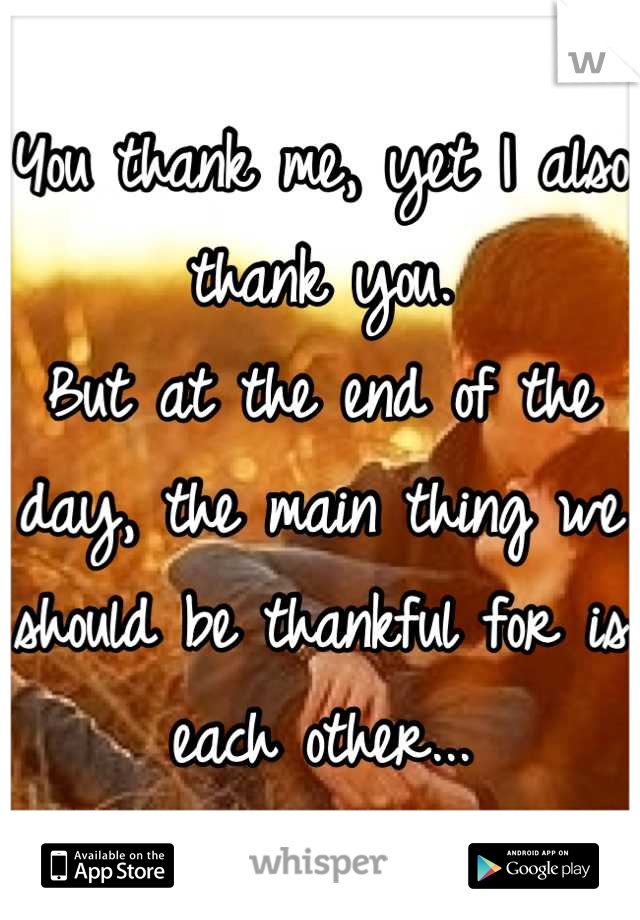 You thank me, yet I also thank you.  But at the end of the day, the main thing we should be thankful for is each other...