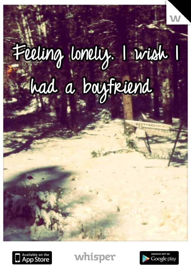 Feeling lonely. I wish I had a boyfriend