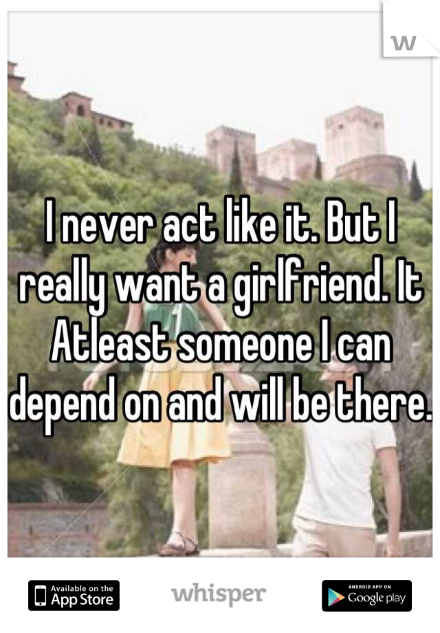 I never act like it. But I really want a girlfriend. It Atleast someone I can depend on and will be there.