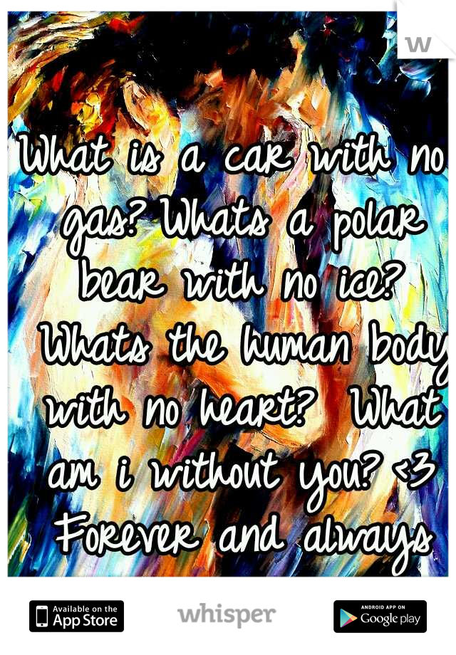 What is a car with no gas? Whats a polar bear with no ice?  Whats the human body with no heart?  What am i without you? <3 Forever and always my love.