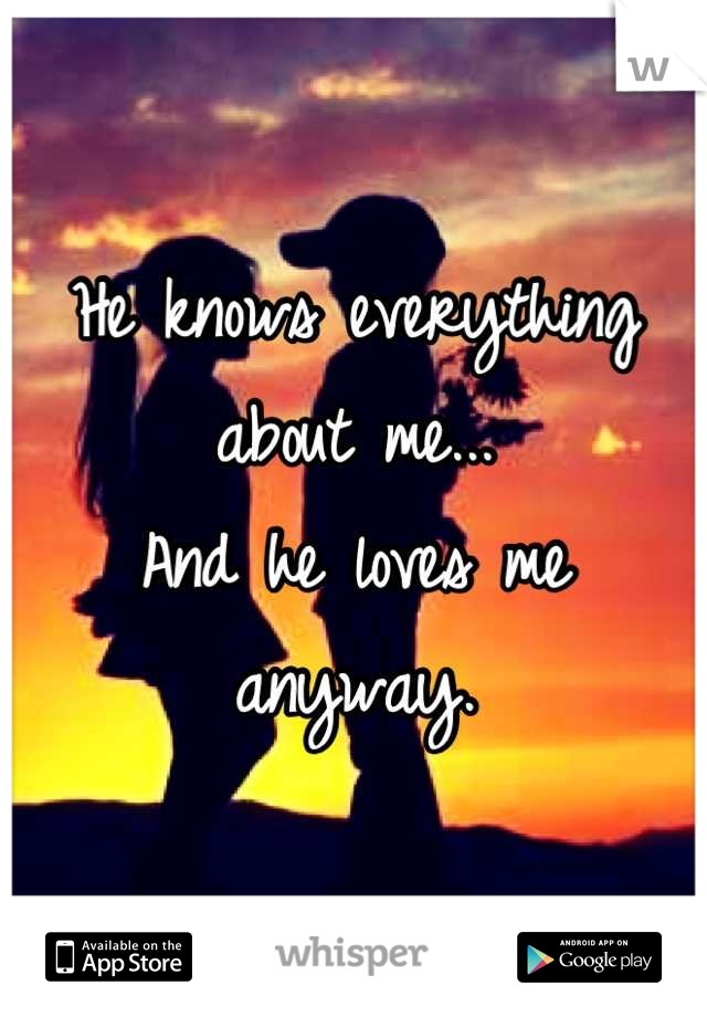 He knows everything about me... And he loves me anyway.
