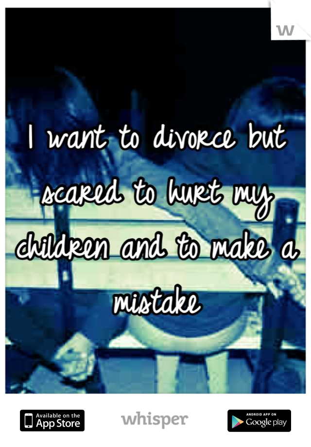 I want to divorce but scared to hurt my children and to make a mistake