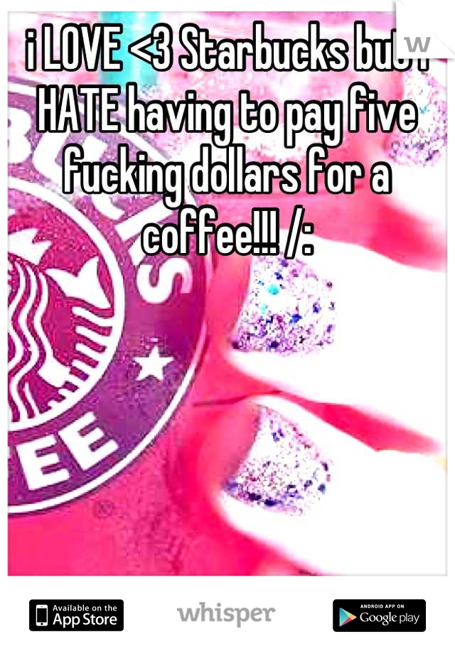 i LOVE <3 Starbucks but I HATE having to pay five fucking dollars for a coffee!!! /: