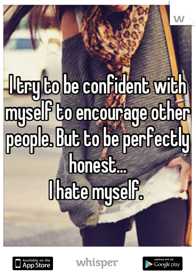 I try to be confident with myself to encourage other people. But to be perfectly honest... I hate myself.