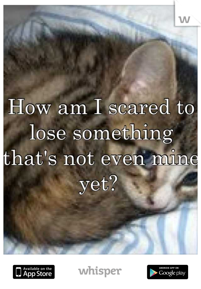 How am I scared to lose something that's not even mine yet?