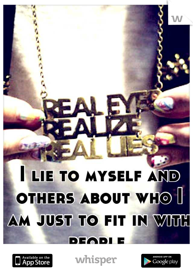 I lie to myself and others about who I am just to fit in with people
