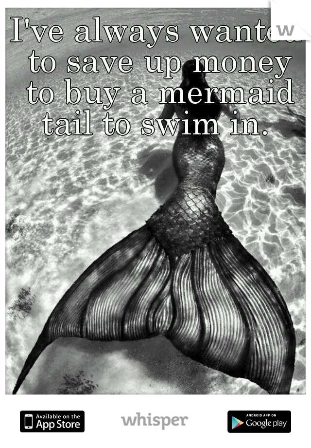 I've always wanted to save up money to buy a mermaid tail to swim in.