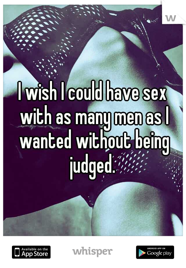 I wish I could have sex with as many men as I wanted without being judged.