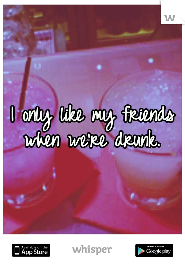 I only like my friends when we're drunk.