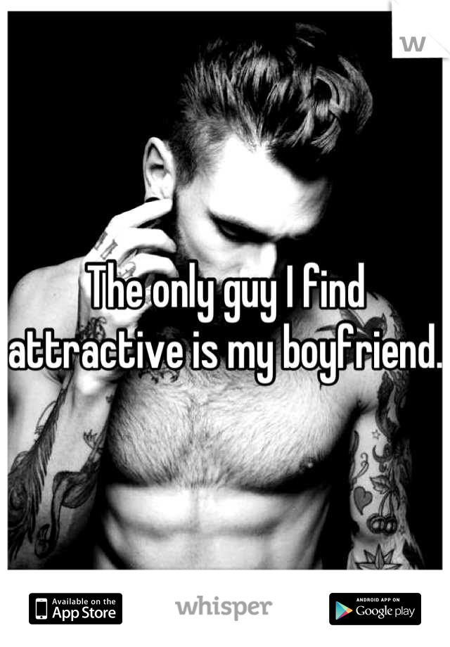 The only guy I find attractive is my boyfriend.