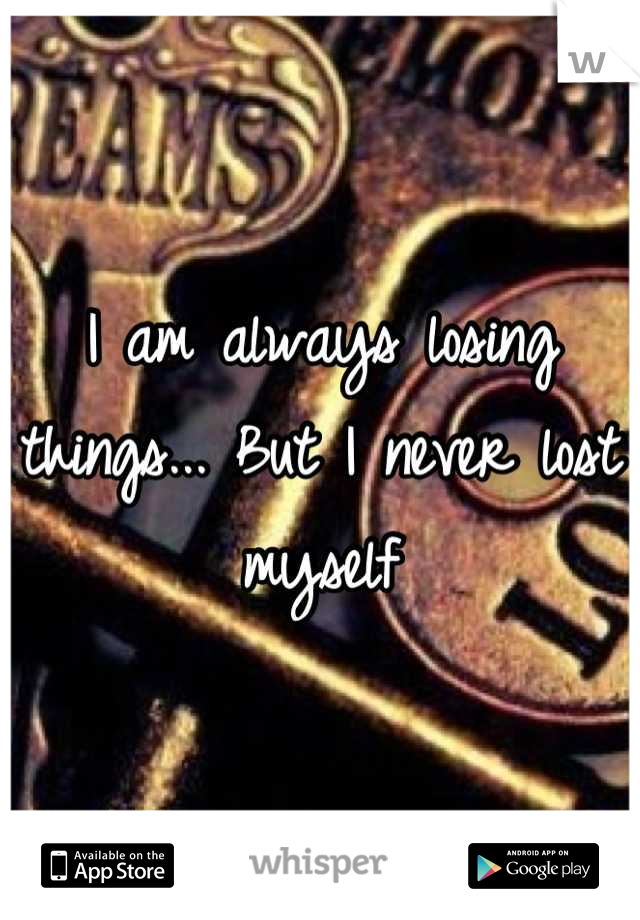 I am always losing things... But I never lost myself