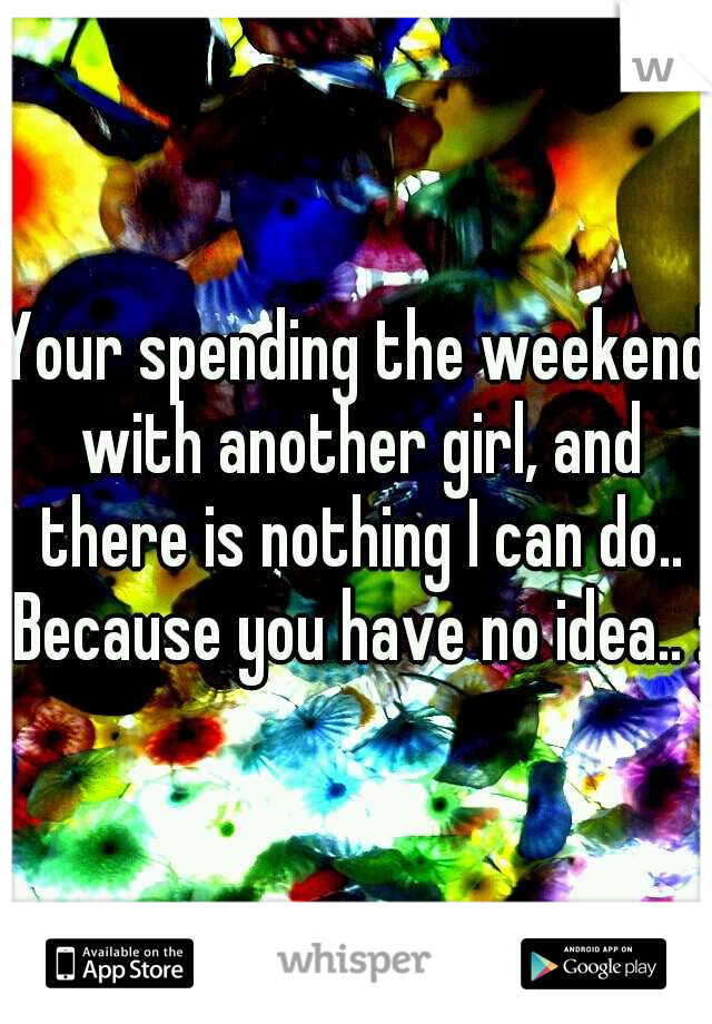 Your spending the weekend with another girl, and there is nothing I can do.. Because you have no idea.. :(