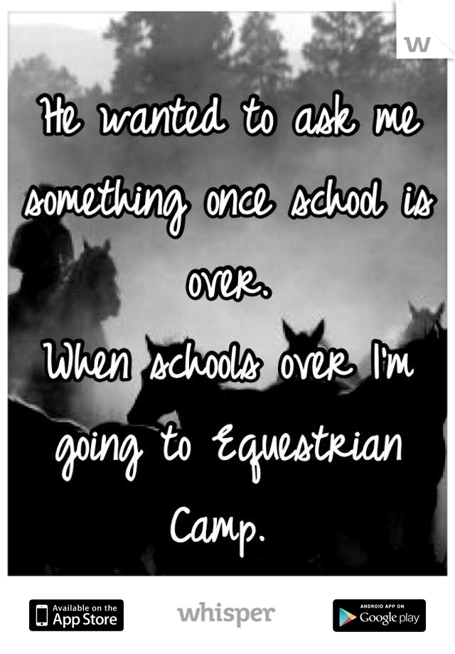 He wanted to ask me something once school is over.  When schools over I'm going to Equestrian Camp.