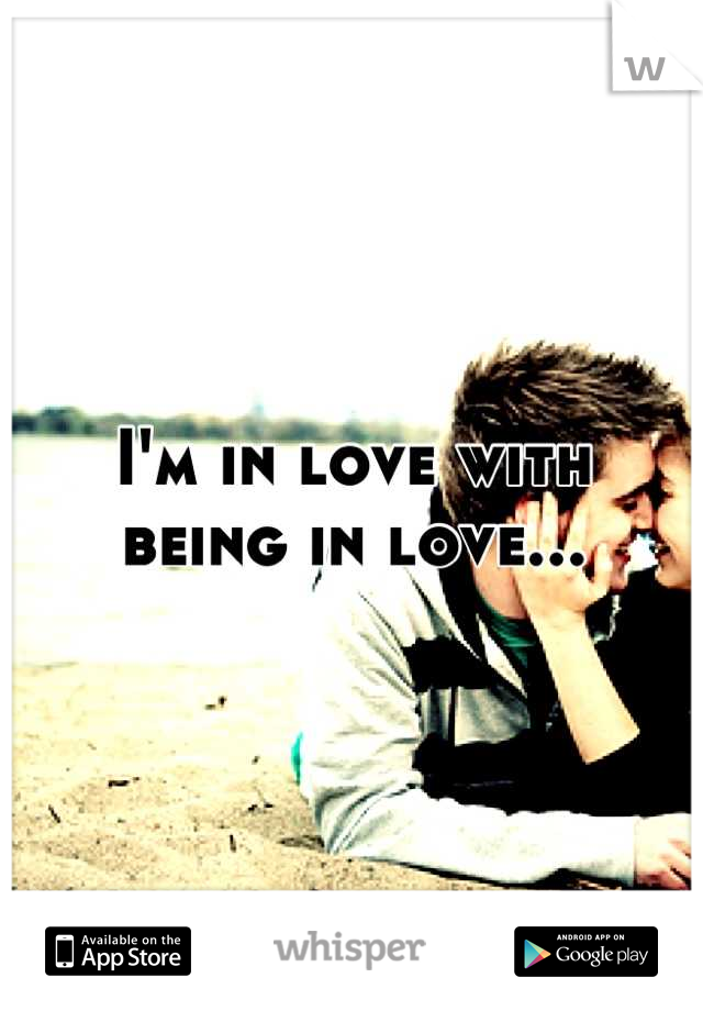 I'm in love with  being in love...