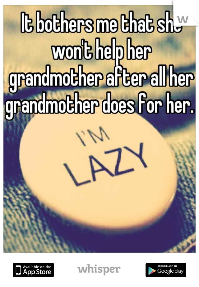 It bothers me that she won't help her grandmother after all her grandmother does for her.