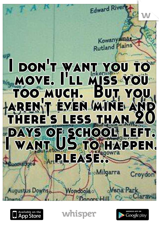 I don't want you to move. I'll miss you too much.  But you aren't even mine and there's less than 20 days of school left. I want US to happen. please..