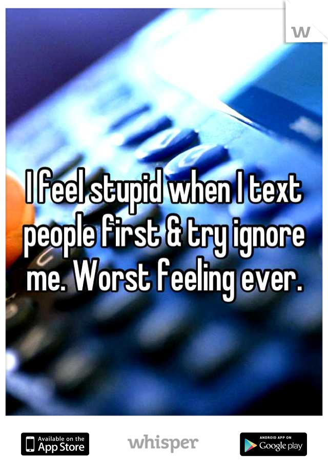 I feel stupid when I text people first & try ignore me. Worst feeling ever.
