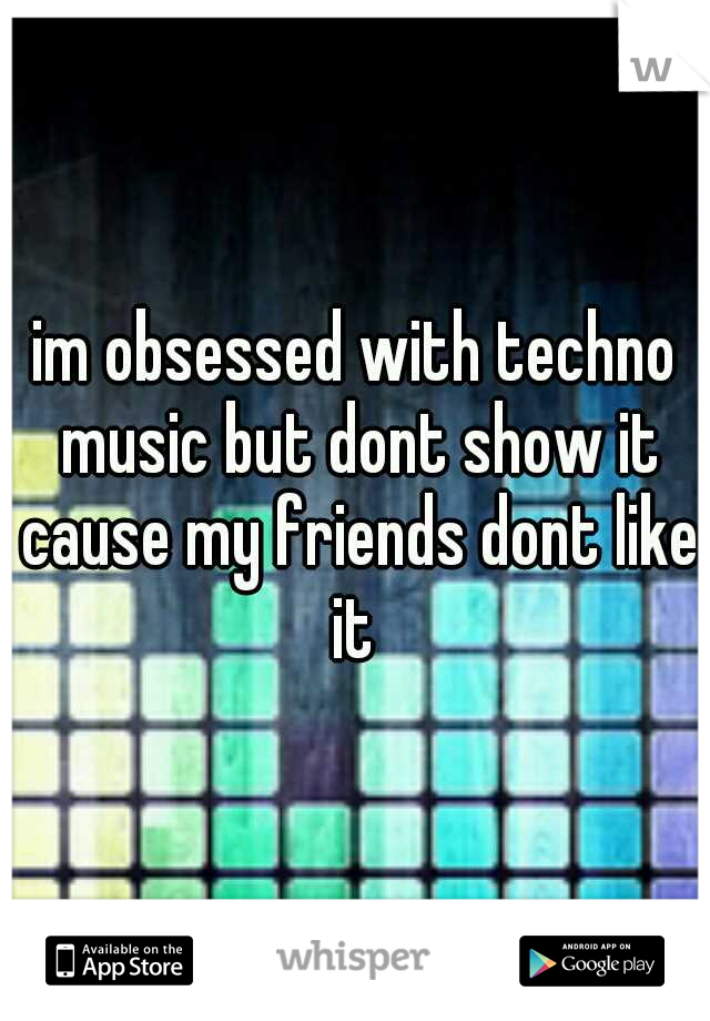 im obsessed with techno music but dont show it cause my friends dont like it