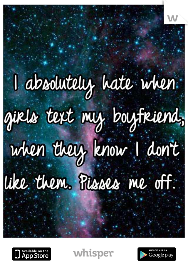 I absolutely hate when girls text my boyfriend, when they know I don't like them. Pisses me off.
