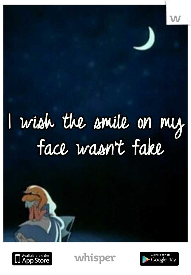 I wish the smile on my face wasn't fake