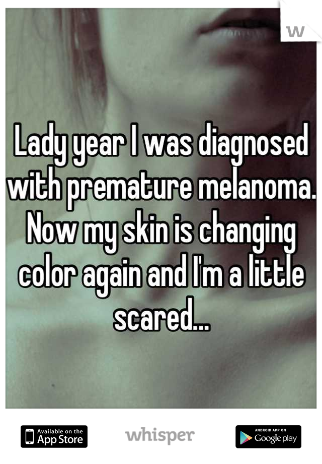 Lady year I was diagnosed with premature melanoma. Now my skin is changing color again and I'm a little scared...
