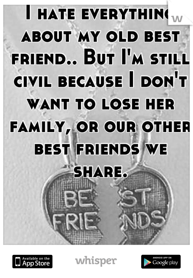 I hate everything about my old best friend.. But I'm still civil because I don't want to lose her family, or our other best friends we share.