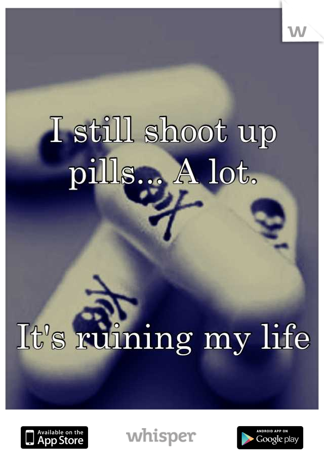 I still shoot up pills... A lot.     It's ruining my life