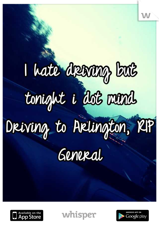 I hate driving but tonight i dot mind Driving to Arlington, RIP General