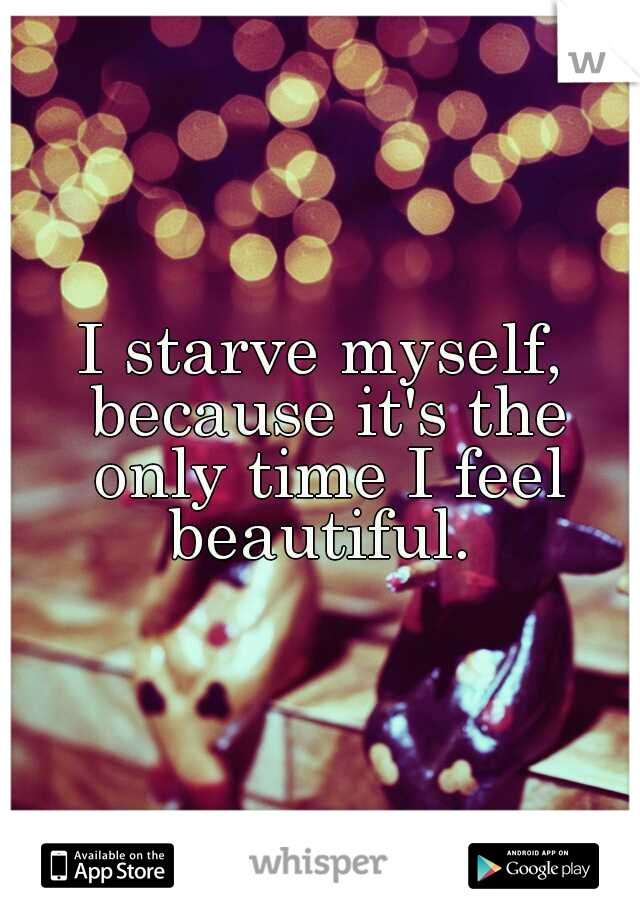 I starve myself, because it's the only time I feel beautiful.