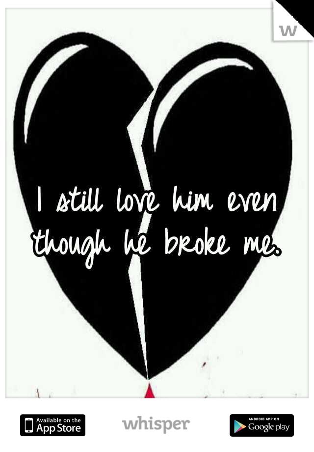 I still love him even though he broke me.