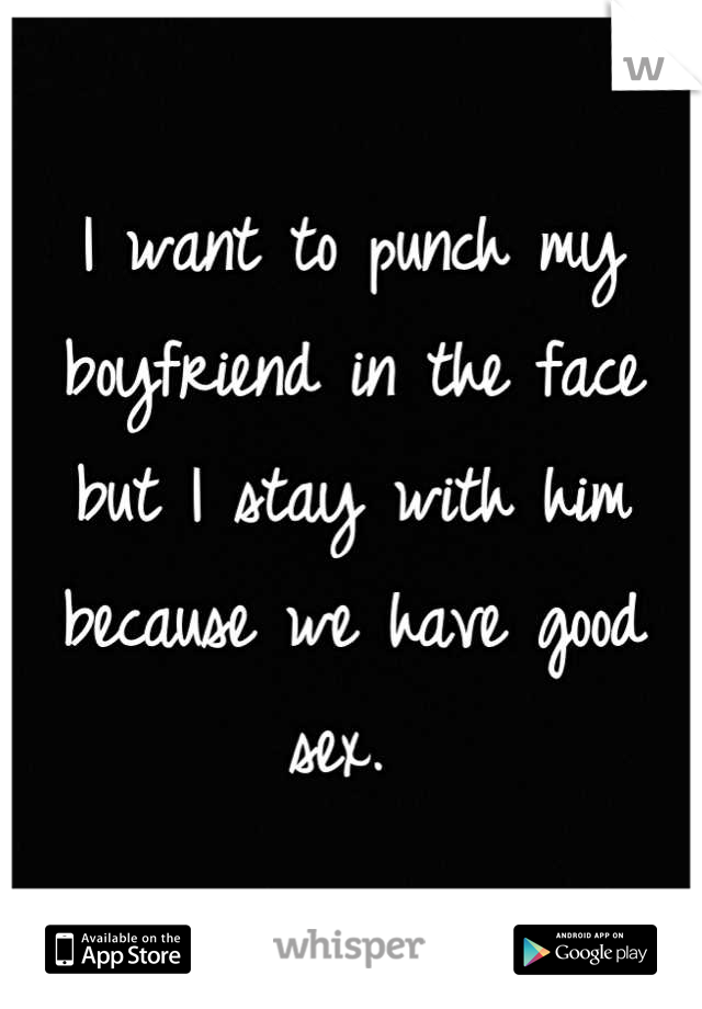 I want to punch my boyfriend in the face but I stay with him because we have good sex.