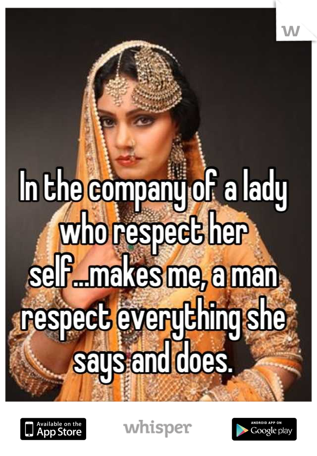 In the company of a lady who respect her self...makes me, a man respect everything she says and does.