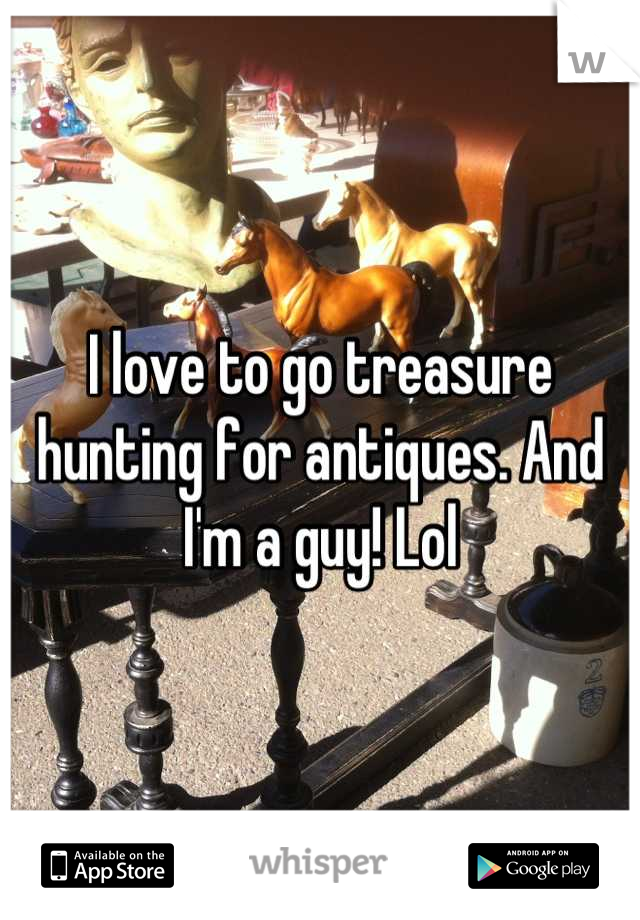 I love to go treasure hunting for antiques. And I'm a guy! Lol