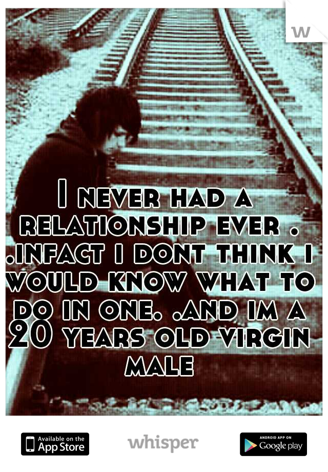 I never had a relationship ever . .infact i dont think i would know what to do in one. .and im a 20 years old virgin male