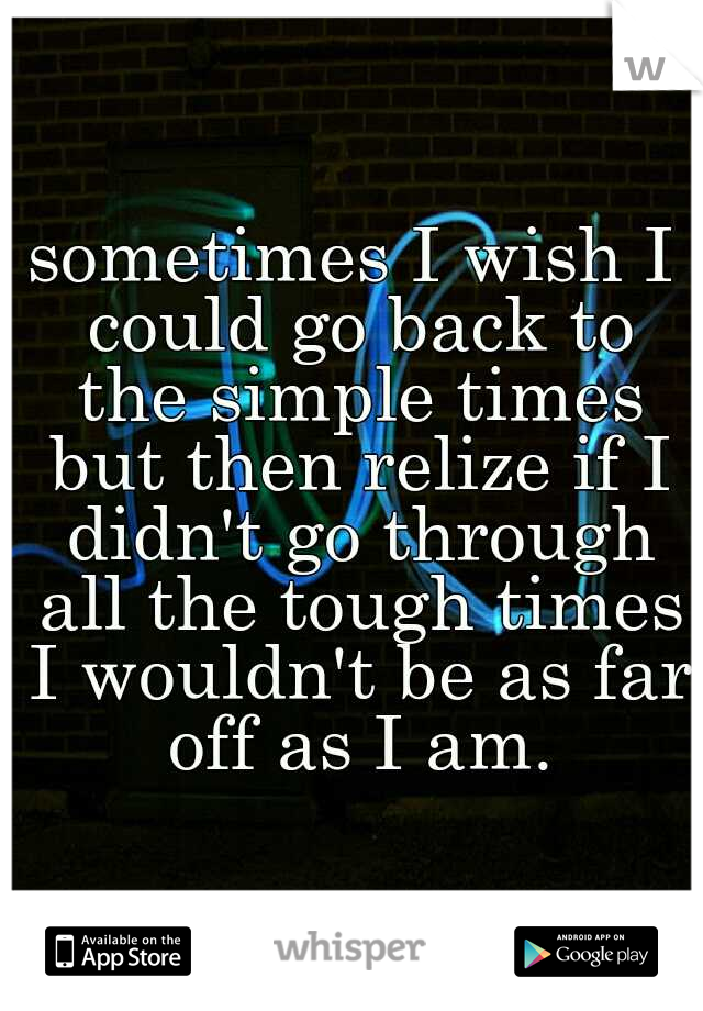 sometimes I wish I could go back to the simple times but then relize if I didn't go through all the tough times I wouldn't be as far off as I am.