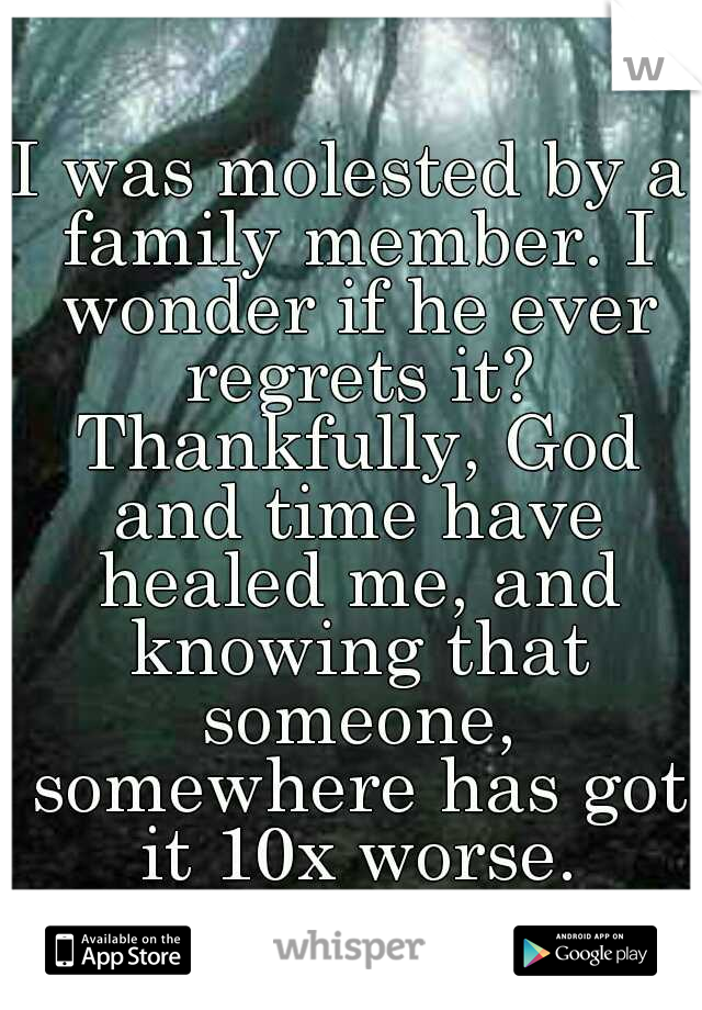 I was molested by a family member. I wonder if he ever regrets it? Thankfully, God and time have healed me, and knowing that someone, somewhere has got it 10x worse.