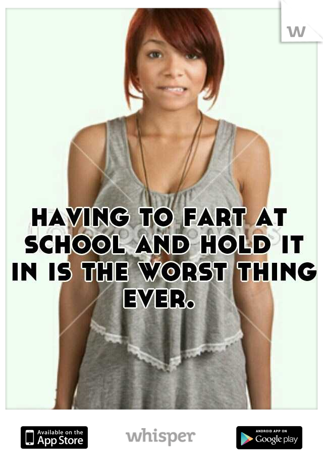having to fart at school and hold it in is the worst thing ever.