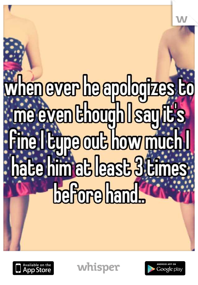 when ever he apologizes to me even though I say it's fine I type out how much I hate him at least 3 times before hand..