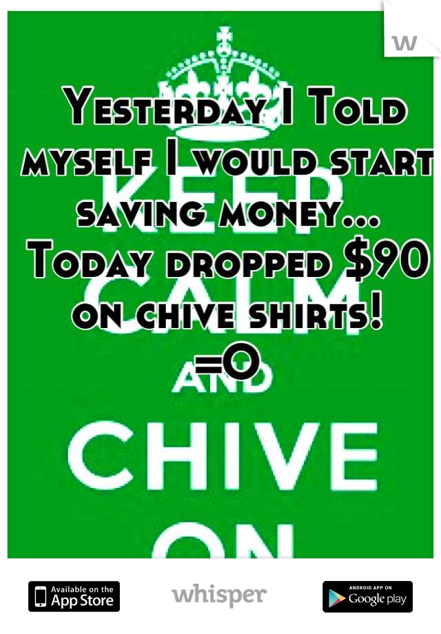 Yesterday I Told myself I would start saving money... Today dropped $90 on chive shirts! =O