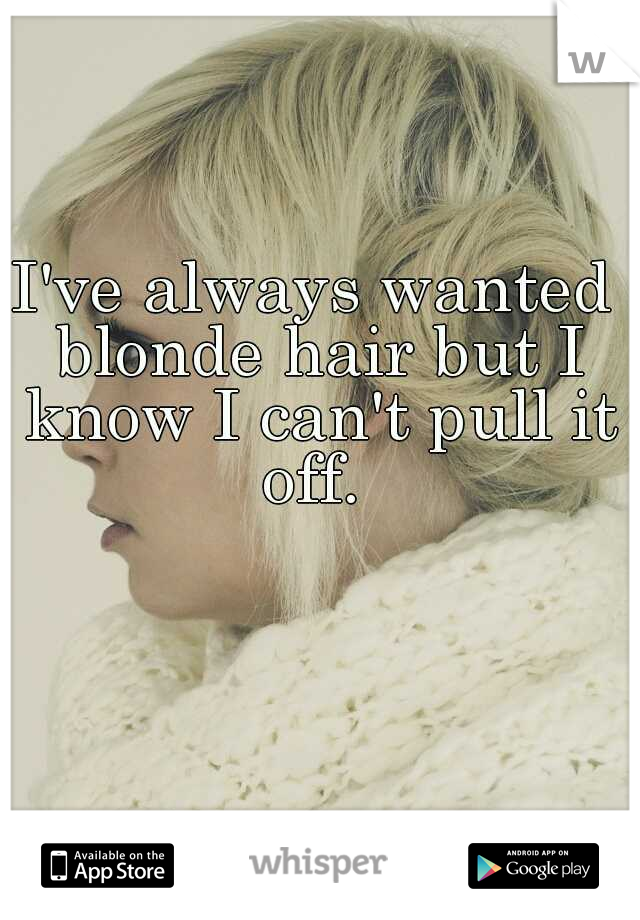 I've always wanted blonde hair but I know I can't pull it off.