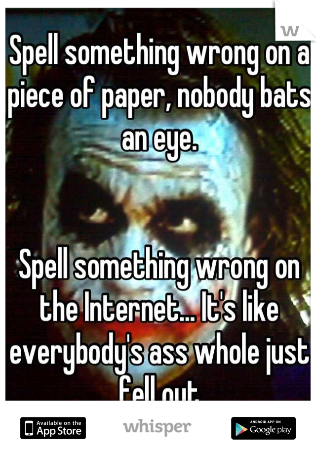 Spell something wrong on a piece of paper, nobody bats an eye.   Spell something wrong on the Internet... It's like everybody's ass whole just fell out