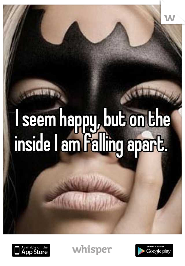 I seem happy, but on the inside I am falling apart.