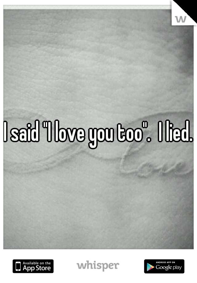 """I said """"I love you too"""".  I lied."""