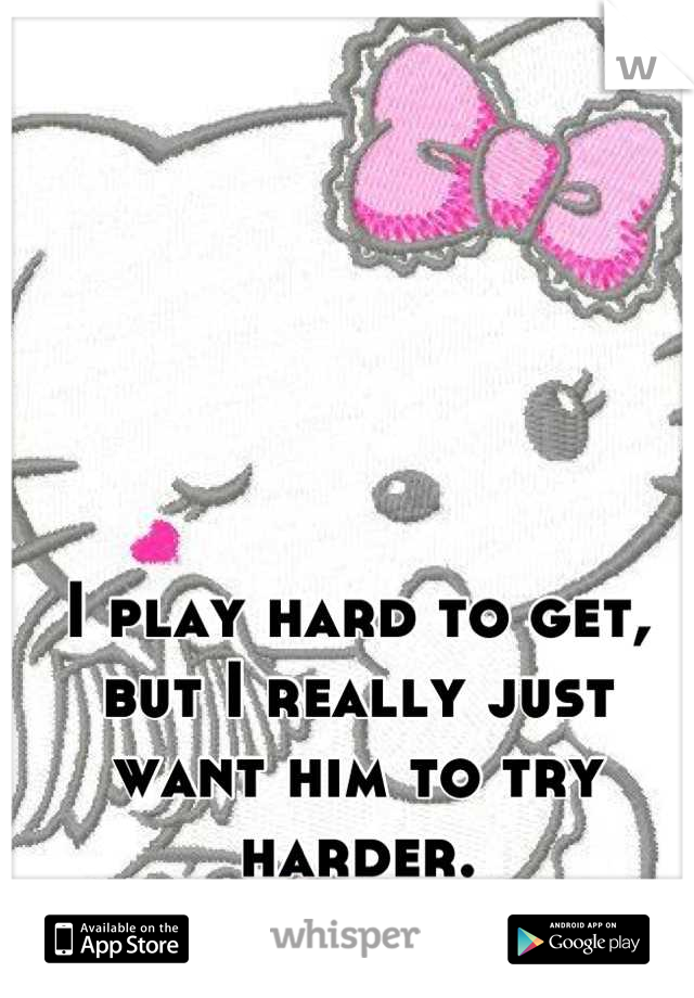 I play hard to get, but I really just want him to try harder.