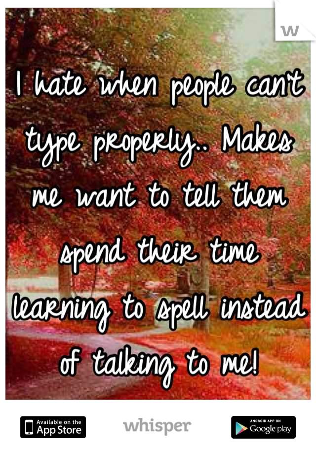 I hate when people can't type properly.. Makes me want to tell them spend their time learning to spell instead of talking to me!