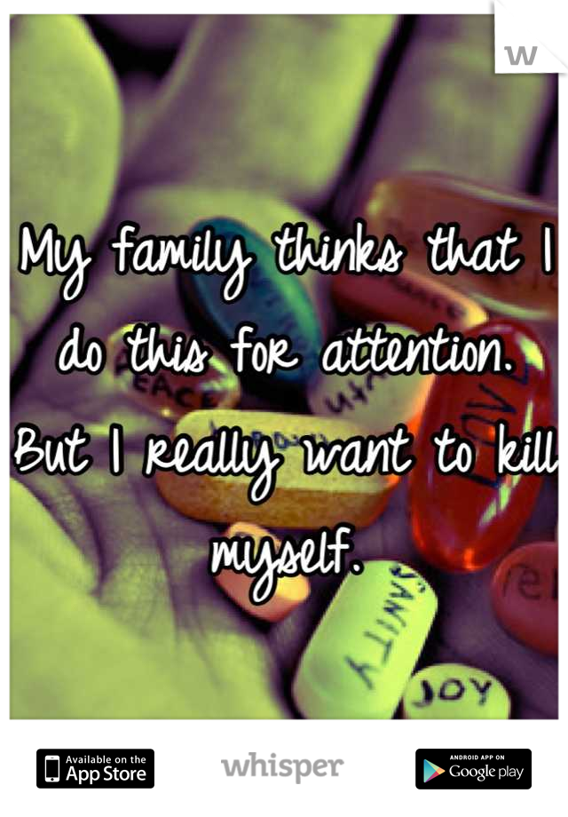 My family thinks that I do this for attention. But I really want to kill myself.