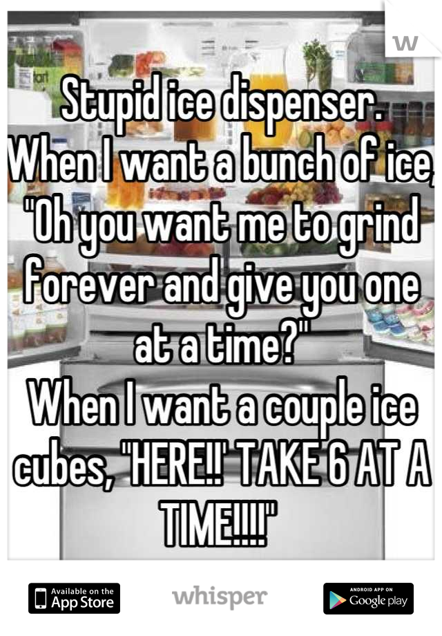 """Stupid ice dispenser. When I want a bunch of ice, """"Oh you want me to grind forever and give you one at a time?"""" When I want a couple ice cubes, """"HERE!!' TAKE 6 AT A TIME!!!!"""""""