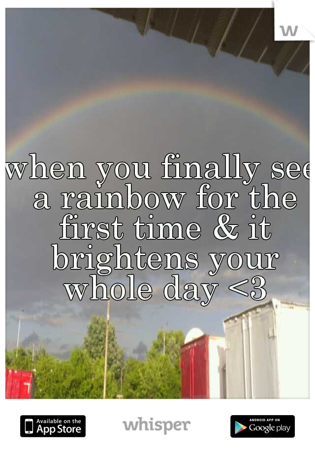 when you finally see a rainbow for the first time & it brightens your whole day <3